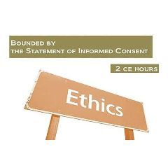 Ethics: Bounded by the Statement of Informed Consent: 2 Continuing Education Hours - Each
